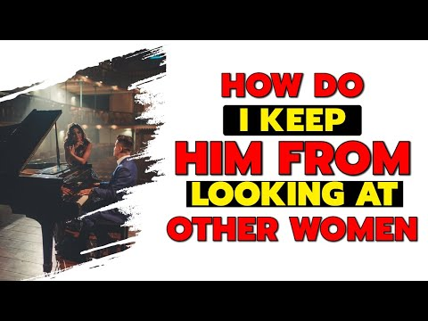 How Do I keep Him From Looking At Other Women? - Relationship Tip