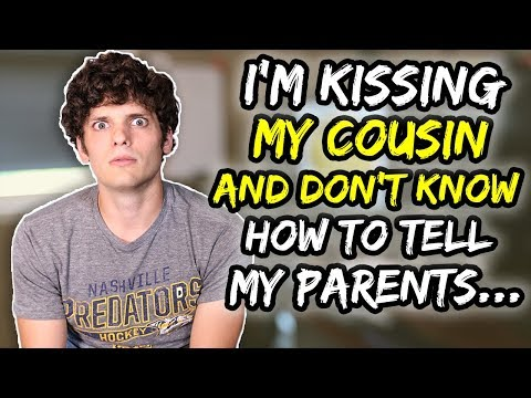 I'm kissing MY COUSIN and don't know how to tell my parents…
