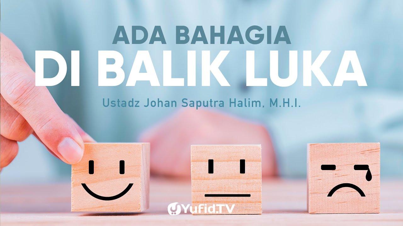 Ada Bahagia di Balik Luka - Ustadz Johan Saputra Halim, M.H.I -Hikmah Dibalik Musibah
