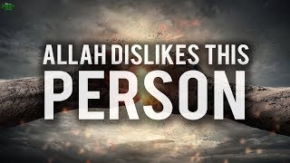 ALLAH REALLY DISLIKES THIS TYPE OF PERSON