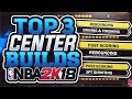 TOP 3 BEST CENTER BUILDS!! - NBA 2K18 ROAD TO 99