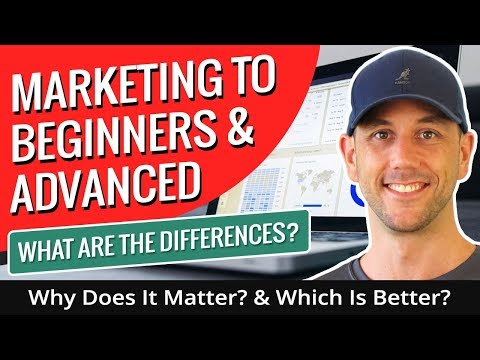 Marketing To Beginners & Advanced - What Are The Differences? Why Does It Matter? & Which Is Better?