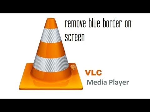 how to remove  blue border on screen VLC player