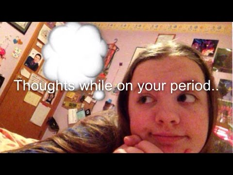 Thoughts while on your period.. 💔 (just girly things)