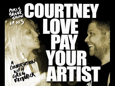 Courtney Love Pay Your Artist Greg Frederick | Chris Brake Show CB103