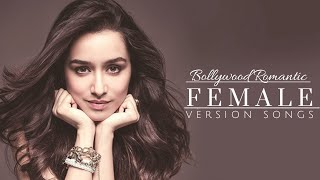 BOLLYWOOD ROMANTIC FEMALE VERSION SONGS || MOST ROMANTIC FEMALE VERSION SONGS OF BOLLYWOOD ||