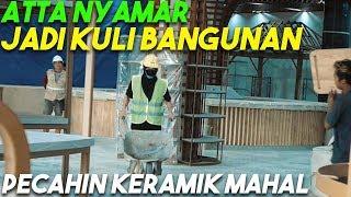 ATTA NYAMAR JADI KULI BANGUNAN...Pecahin Keramik MAHAL!
