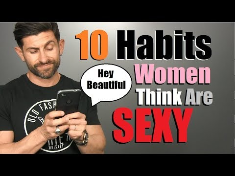 10 Habits Women Think Make A Guy SUPER SEXY!