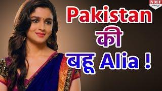 Pakistan की बहू बनने वाली हैं Alia Bhatt, जल्दी  देखिए पूरी खबर