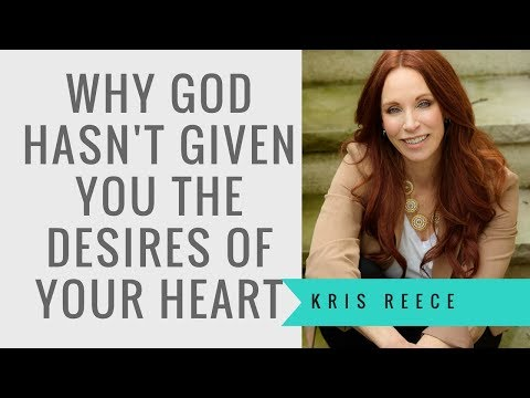 Why God Hasn't Given You the Desires of Your Heart - Kris Reece - Spiritual Growth