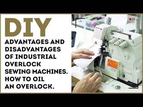 Advantages and disadvantages of industrial overlock sewing machines. How to oil an overlock.