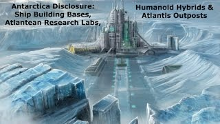 Antarctica Disclosure: Ship Bases, Atlantis Labs, Human Hybrids & Outposts