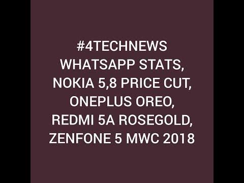 #4TECHNEWS WHATSAPP STATS, NOKIA 5,8 PRICE CUT, ONEPLUS OREO, REDMI 5A ROSEGOLD, ZENFONE 5 MWC 2018