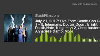 July 21, 2017: Live From Comic-Con Day 1 - It, Inhumans, Doctor Doom, Bright, Death Note, Kingsman 2