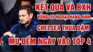 Kết quả vòng 35 Ngoại Hạng Anh   Chelsea thua đậm, MU sáng cửa tốp 4   Bảng xếp hạng Premier League
