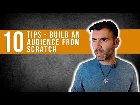 HOW TO BUILD AN AUDIENCE FROM SCRATCH - 10 TIPS