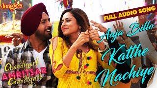Aaja Billo Katthe Nachiye   Audio Song   Gippy G   Sargun M   Chandigarh Amritsar Chandigarh