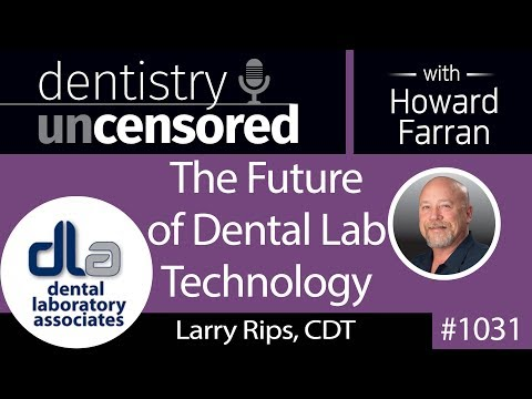 1031 The Future of Dental Lab Technology with Larry Rips, CDT : Dentistry Uncensored