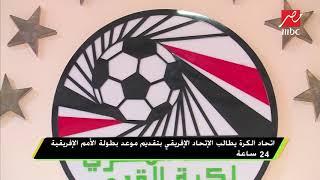 اتحاد الكرة يطالب الإتحاد الإفريقي بتقديم موعد بطولة الأمم الإفريقية 24 ساعة