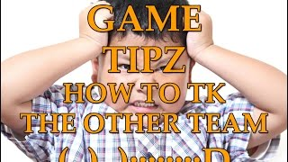 GAME TIPZ: HOW TO TK THE OTHER TEAM