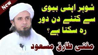 Shohar Apni Biwi Se Kitne Din Dur Reh Sakta hain? Mufti Tariq Masood Sahab