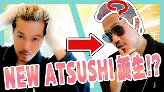 【衝撃!!】イメチェン NEW ATSUSHI