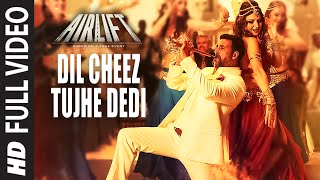 DIL CHEEZ TUJHE DEDI Full Video Song | AIRLIFT | Akshay Kumar | Ankit Tiwari, Arijit Singh