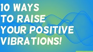 10 Ways to Raise Your Positive Vibrations! ( Use this!)