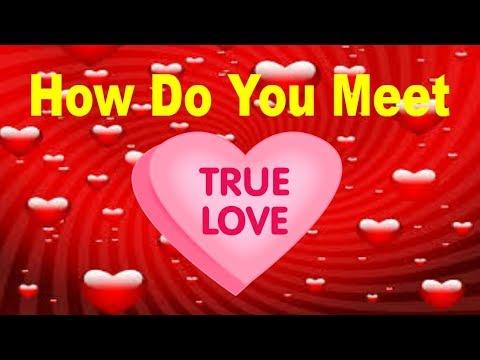 How Do You Meet Your True Love?