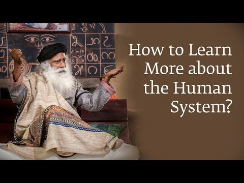 How to Learn More about the Human System? - Sadhguru