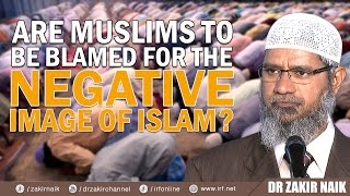 ARE MUSLIMS TO BE BLAMED FOR THE NEGATIVE IMAGE OF ISLAM? - DR ZAKIR NAIK