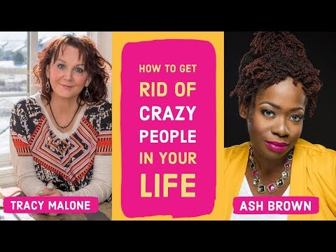 How to get rid of the crazy people in your life - Ash Brown