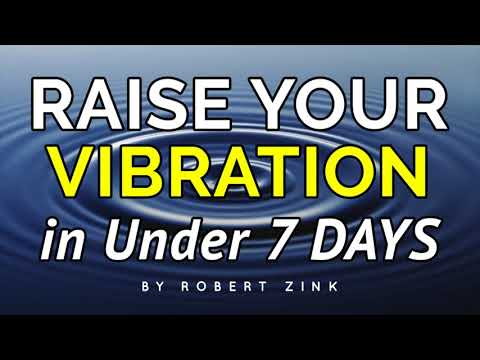 Raise Your Vibration in Under 7 Days - DO IT NOW!