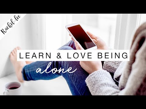How To Be Alone & Why Its Important