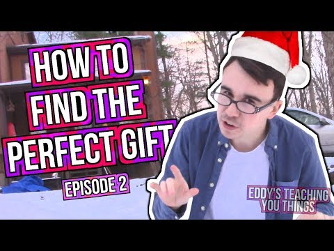 HOW TO FIND THE PERFECT GIFT! (Eddy's Teaching You Things)