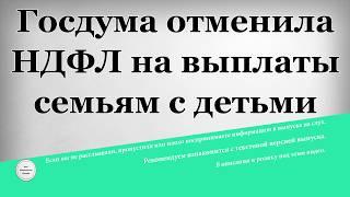 Госдумa отменила НДФЛ на выплаты семьям с детьми