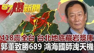 418震全台 台北地底藏岩漿庫 郭董致勝689 鴻海國師洩天機《57爆新聞》網路獨播版