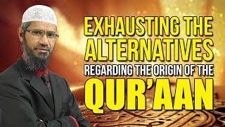 Exhausting the Alternatives regarding the Origin of the Quran - Dr Zakir Naik