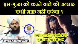 Is Gunha Ko Karne Wale Ko Allah Kabhi Maaf Nahi Karta ? Sayyed Aminul Qadri