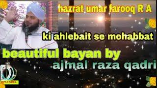Hazrat umar farooq R A -ki ahlebait se mohabbat - beautiful bayan by pir ajmal raza qadri sahab.