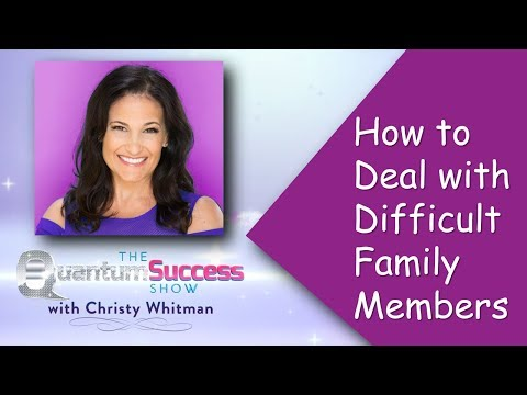 Quantum Success Show: How to Deal with Difficult Family Members
