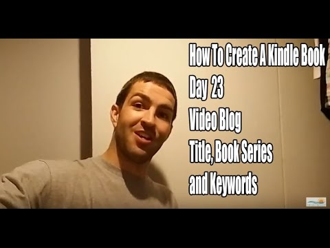 How To Create a Kindle Book,  Day 23, Video Blog - Title, Book Series and Keywords