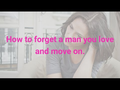 How to forget a man you love and move on