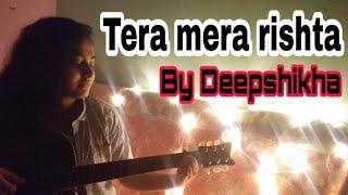 TERA MERA RISHTA PURANA | COVERED BY DEEPSHIKHA KUNDU |