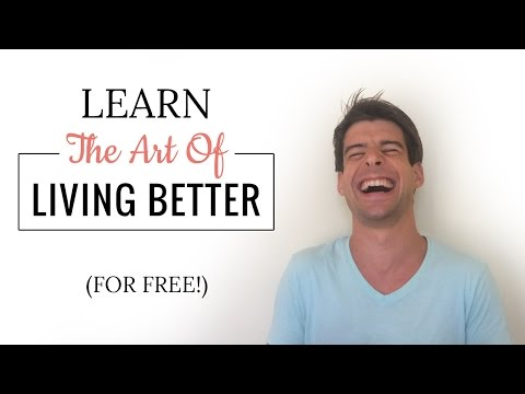 Learn The Art Of Living Better (For Free!) 😉