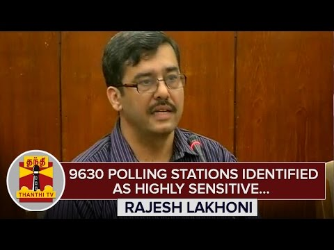 Tamil Nadu Assembly Polls : 9630 Polling Stations identified as Highly Sensitive - Rajesh Lakhoni