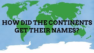How Did The Continents Get Their Names?