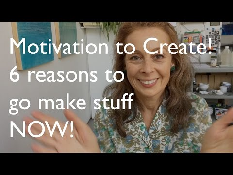 Motivation to Create: 6 Reasons to go make stuff NOW!