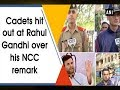 Cadets hit out at Rahul Gandhi over his NCC remark - ANI News