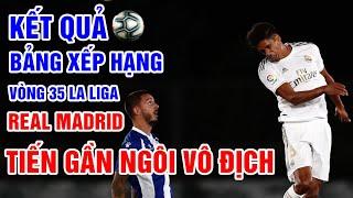 Kết quả vòng 35 La Liga   Real Madrid 2-0 Alaves   Bảng xếp hạng La Liga 2019/2020 mới nhất